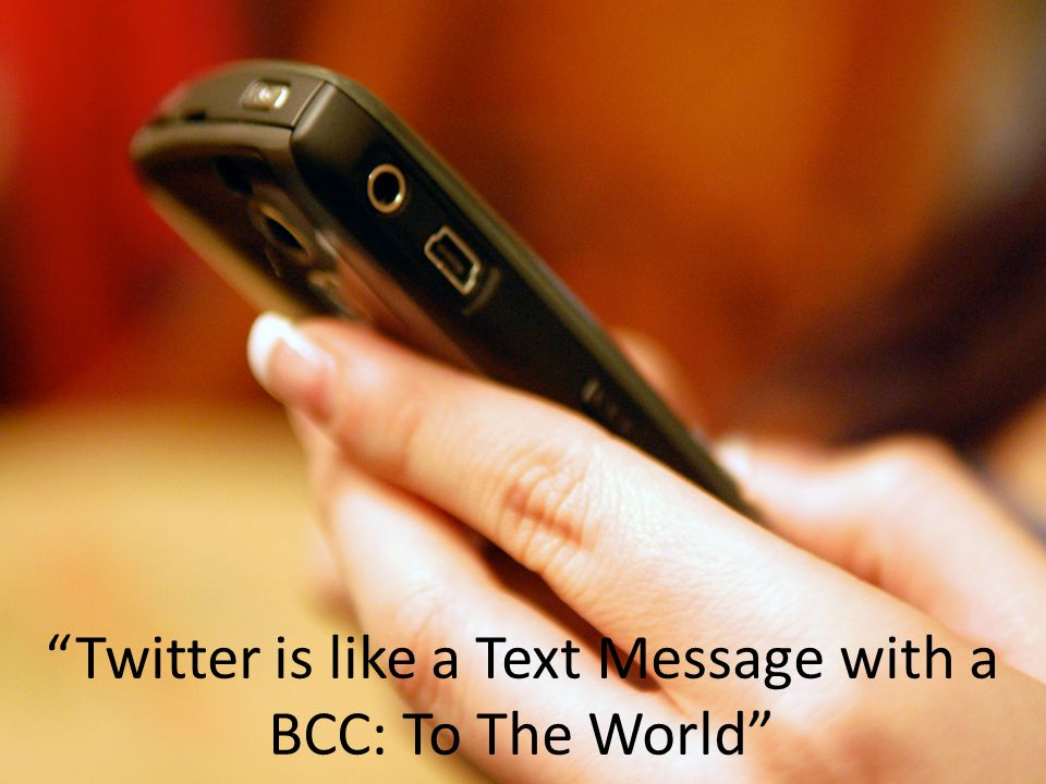 Twitter is like a Text Message with a BCC: To The World