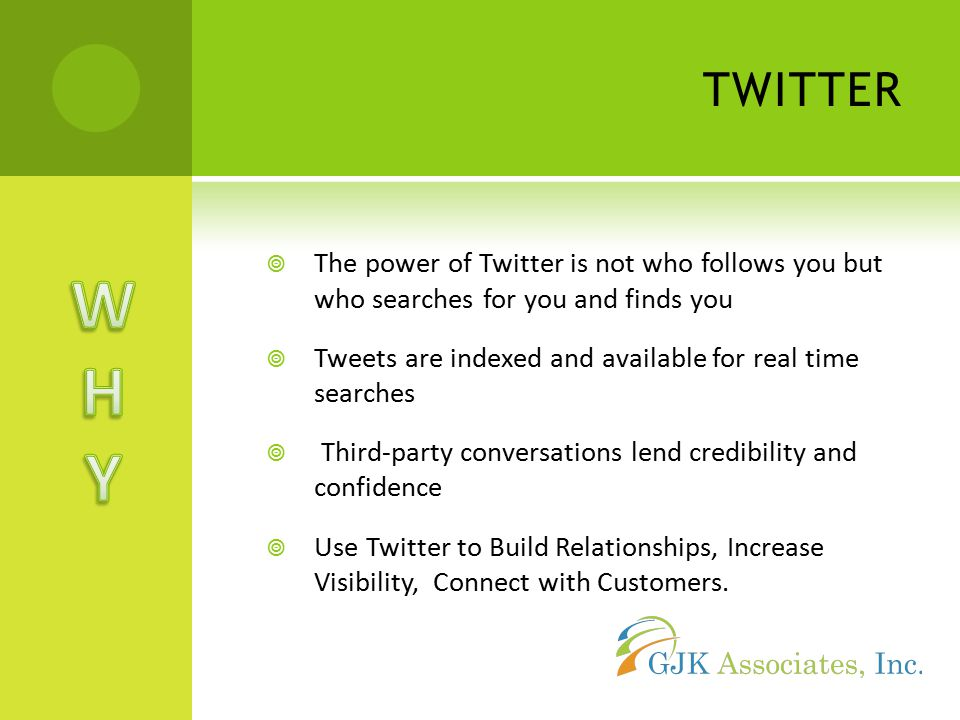 TWITTER  The power of Twitter is not who follows you but who searches for you and finds you  Tweets are indexed and available for real time searches  Third-party conversations lend credibility and confidence  Use Twitter to Build Relationships, Increase Visibility, Connect with Customers.