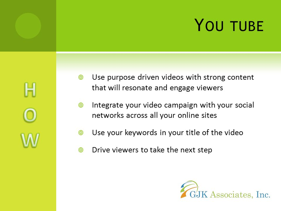 Y OU TUBE  Use purpose driven videos with strong content that will resonate and engage viewers  Integrate your video campaign with your social networks across all your online sites  Use your keywords in your title of the video  Drive viewers to take the next step