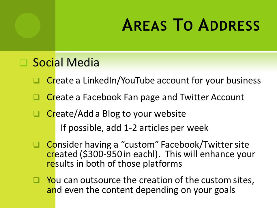  Social Media  Create a LinkedIn/YouTube account for your business  Create a Facebook Fan page and Twitter Account  Create/Add a Blog to your website  If possible, add 1-2 articles per week  Consider having a custom Facebook/Twitter site created ($ in eachl).