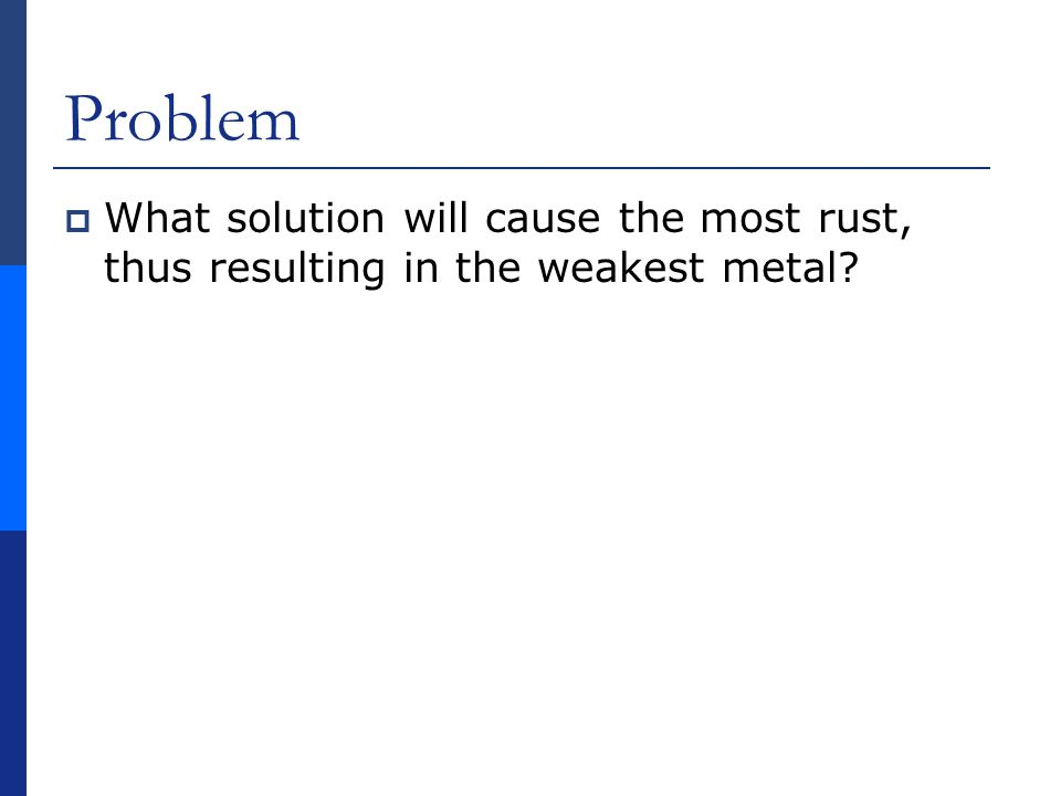 Problem  What solution will cause the most rust, thus resulting in the weakest metal