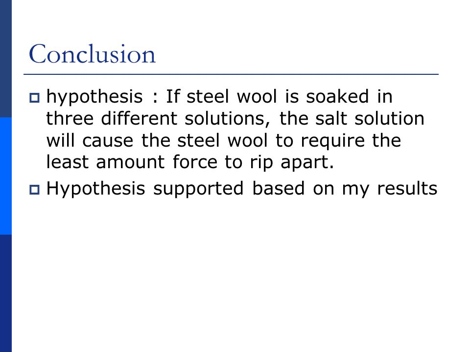 Conclusion  hypothesis : If steel wool is soaked in three different solutions, the salt solution will cause the steel wool to require the least amount force to rip apart.
