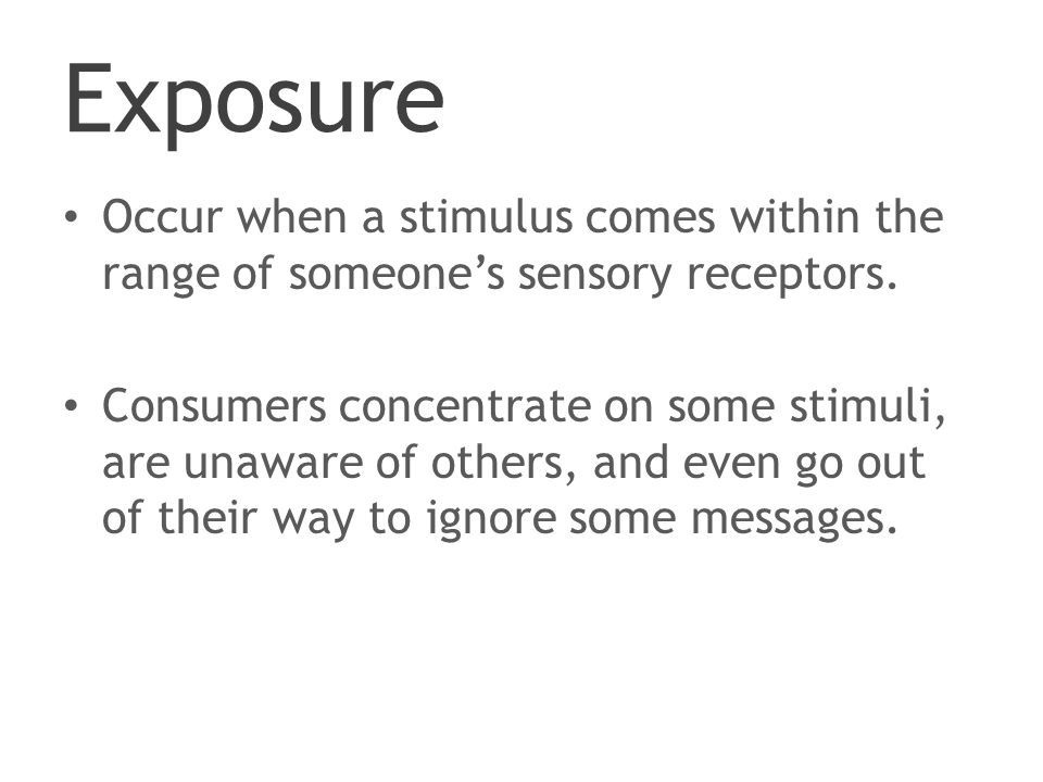 Exposure Occur when a stimulus comes within the range of someone's sensory receptors.