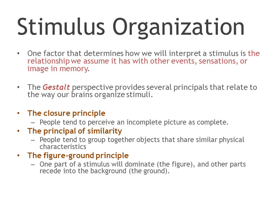 Stimulus Organization One factor that determines how we will interpret a stimulus is the relationship we assume it has with other events, sensations, or image in memory.