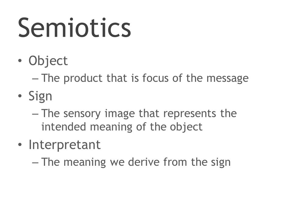 Semiotics Object – The product that is focus of the message Sign – The sensory image that represents the intended meaning of the object Interpretant – The meaning we derive from the sign