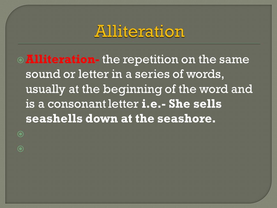 Alliteration- the repetition on the same sound or letter in a series of words, usually at the beginning of the word and is a consonant letter i.e.- She sells seashells down at the seashore.
