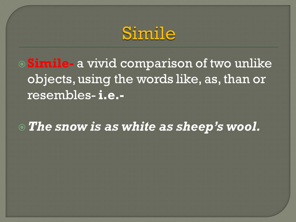  Simile- a vivid comparison of two unlike objects, using the words like, as, than or resembles- i.e.-  The snow is as white as sheep's wool.