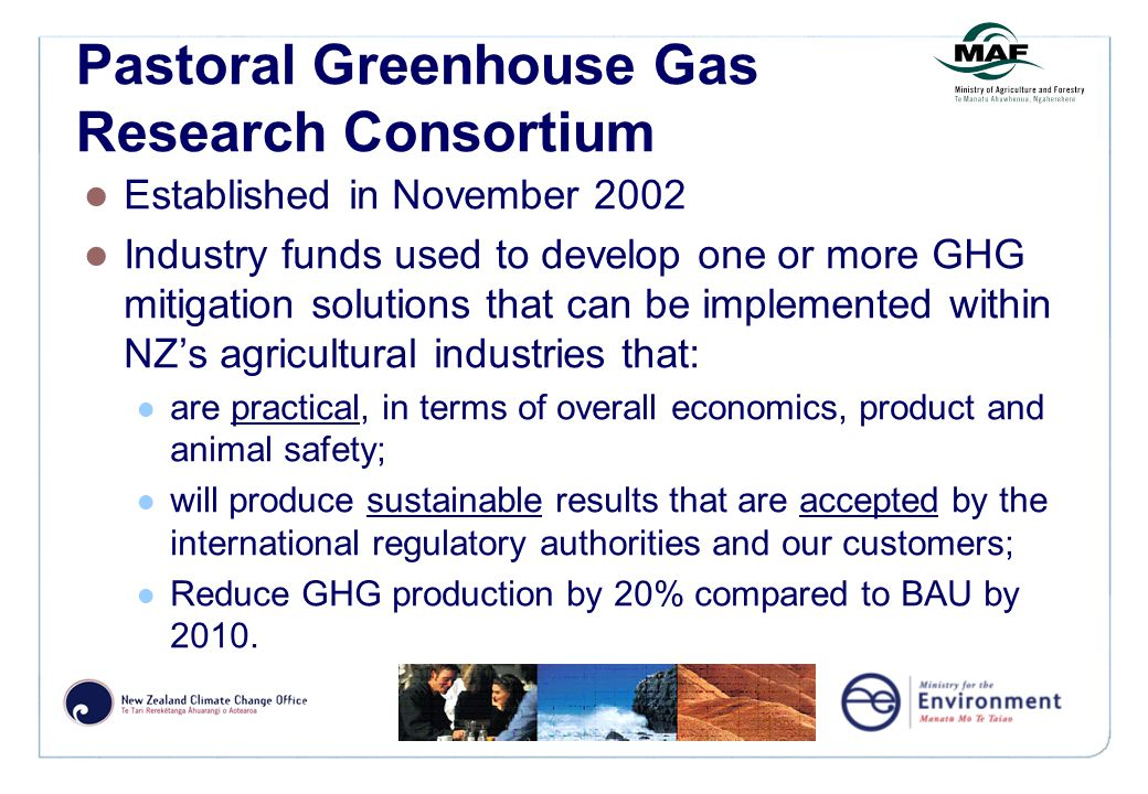 Pastoral Greenhouse Gas Research Consortium Established in November 2002 Industry funds used to develop one or more GHG mitigation solutions that can be implemented within NZ's agricultural industries that: are practical, in terms of overall economics, product and animal safety; will produce sustainable results that are accepted by the international regulatory authorities and our customers; Reduce GHG production by 20% compared to BAU by 2010.