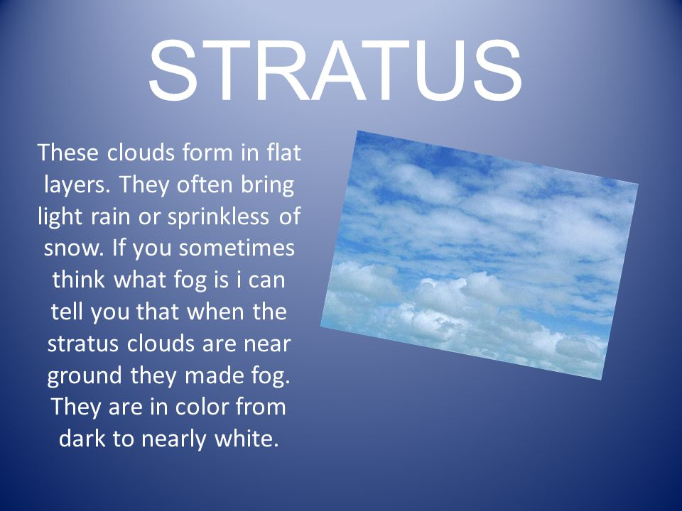 STRATUS These clouds form in flat layers. They often bring light rain or sprinkless of snow.