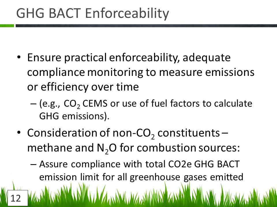 GHG BACT Enforceability Ensure practical enforceability, adequate compliance monitoring to measure emissions or efficiency over time – (e.g., CO 2 CEMS or use of fuel factors to calculate GHG emissions).