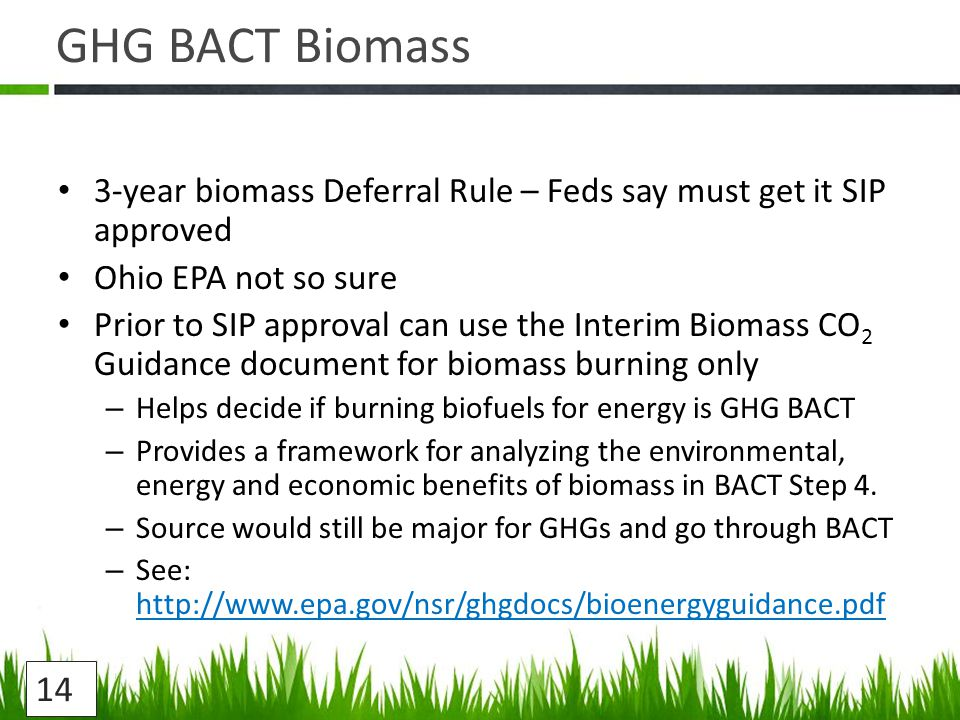 GHG BACT Biomass 3-year biomass Deferral Rule – Feds say must get it SIP approved Ohio EPA not so sure Prior to SIP approval can use the Interim Biomass CO 2 Guidance document for biomass burning only – Helps decide if burning biofuels for energy is GHG BACT – Provides a framework for analyzing the environmental, energy and economic benefits of biomass in BACT Step 4.