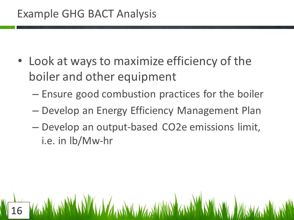Example GHG BACT Analysis Look at ways to maximize efficiency of the boiler and other equipment – Ensure good combustion practices for the boiler – Develop an Energy Efficiency Management Plan – Develop an output-based CO2e emissions limit, i.e.