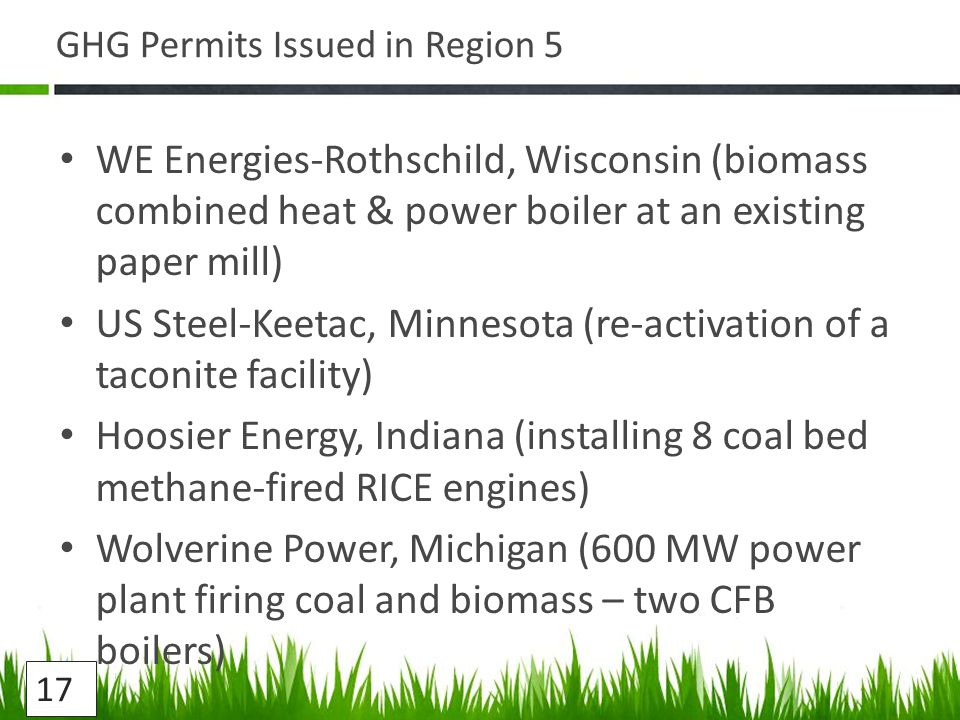 GHG Permits Issued in Region 5 WE Energies-Rothschild, Wisconsin (biomass combined heat & power boiler at an existing paper mill) US Steel-Keetac, Minnesota (re-activation of a taconite facility) Hoosier Energy, Indiana (installing 8 coal bed methane-fired RICE engines) Wolverine Power, Michigan (600 MW power plant firing coal and biomass – two CFB boilers) 17