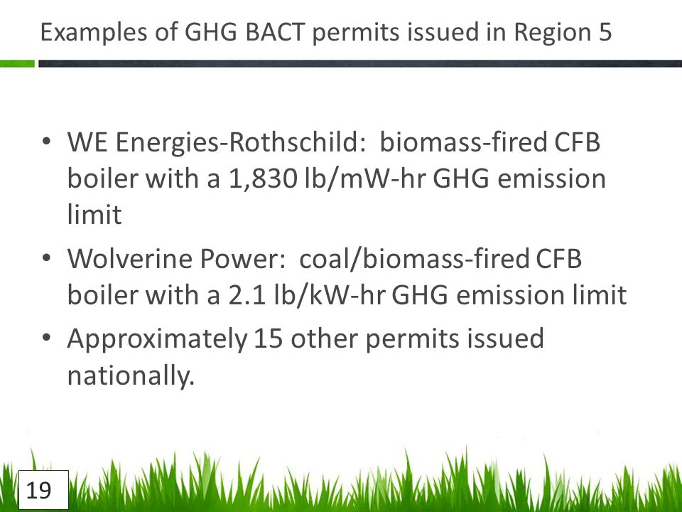 Examples of GHG BACT permits issued in Region 5 WE Energies-Rothschild: biomass-fired CFB boiler with a 1,830 lb/mW-hr GHG emission limit Wolverine Power: coal/biomass-fired CFB boiler with a 2.1 lb/kW-hr GHG emission limit Approximately 15 other permits issued nationally.