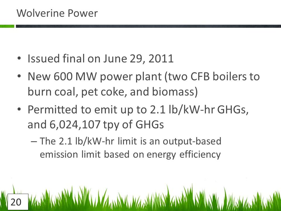 Wolverine Power Issued final on June 29, 2011 New 600 MW power plant (two CFB boilers to burn coal, pet coke, and biomass) Permitted to emit up to 2.1 lb/kW-hr GHGs, and 6,024,107 tpy of GHGs – The 2.1 lb/kW-hr limit is an output-based emission limit based on energy efficiency 20