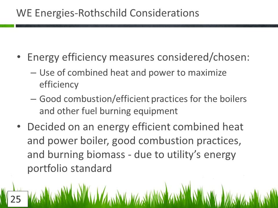 WE Energies-Rothschild Considerations Energy efficiency measures considered/chosen: – Use of combined heat and power to maximize efficiency – Good combustion/efficient practices for the boilers and other fuel burning equipment Decided on an energy efficient combined heat and power boiler, good combustion practices, and burning biomass - due to utility's energy portfolio standard 25