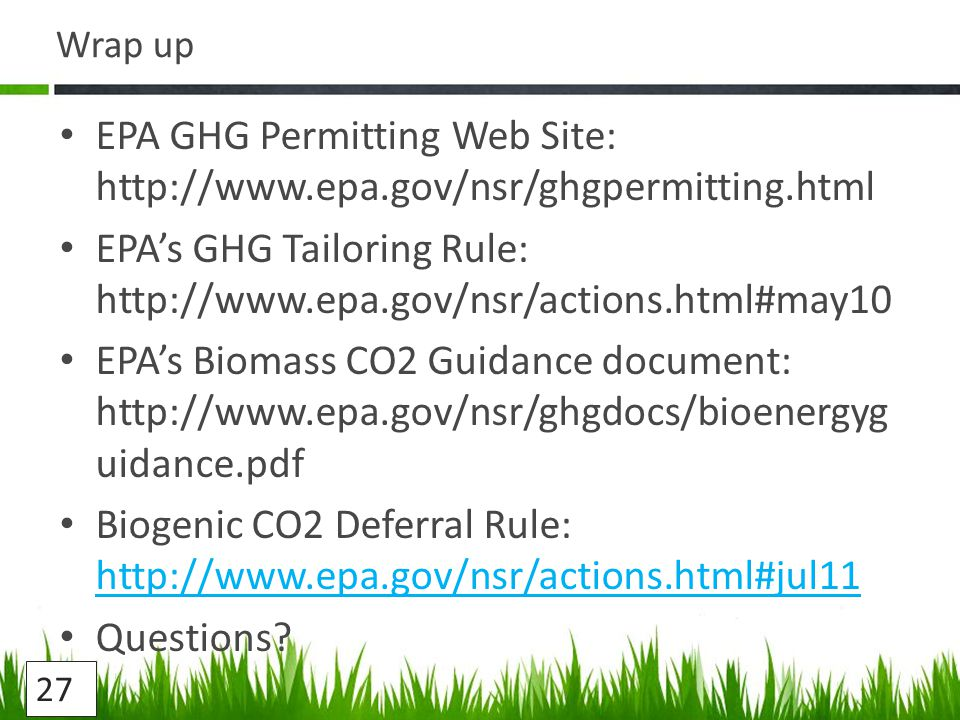 Wrap up EPA GHG Permitting Web Site:   EPA's GHG Tailoring Rule:   EPA's Biomass CO2 Guidance document:   uidance.pdf Biogenic CO2 Deferral Rule:     Questions.