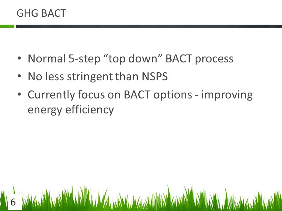 GHG BACT Normal 5-step top down BACT process No less stringent than NSPS Currently focus on BACT options - improving energy efficiency 6