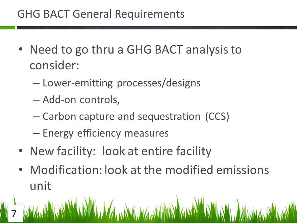 GHG BACT General Requirements Need to go thru a GHG BACT analysis to consider: – Lower-emitting processes/designs – Add-on controls, – Carbon capture and sequestration (CCS) – Energy efficiency measures New facility: look at entire facility Modification: look at the modified emissions unit 7