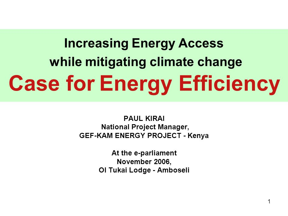 1 Increasing Energy Access while mitigating climate change Case for Energy Efficiency PAUL KIRAI National Project Manager, GEF-KAM ENERGY PROJECT - Kenya At the e-parliament November 2006, Ol Tukai Lodge - Amboseli