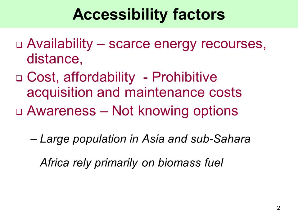 2 Accessibility factors  Availability – scarce energy recourses, distance,  Cost, affordability - Prohibitive acquisition and maintenance costs  Awareness – Not knowing options –Large population in Asia and sub-Sahara Africa rely primarily on biomass fuel