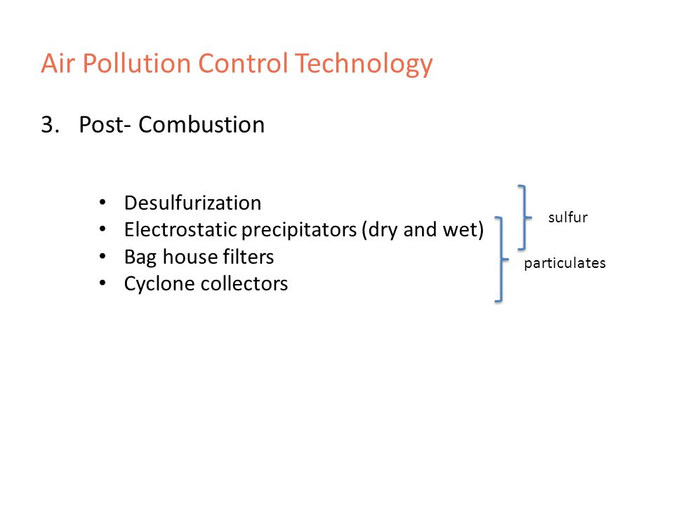 Air Pollution Control Technology 3.Post- Combustion Desulfurization Electrostatic precipitators (dry and wet) Bag house filters Cyclone collectors sulfur particulates