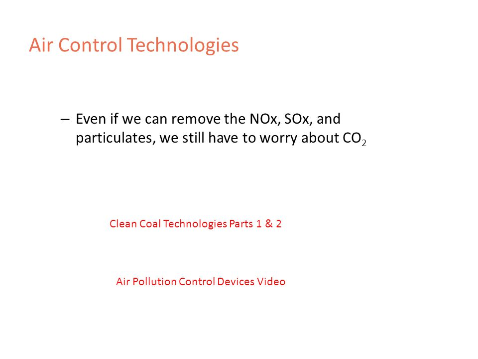 Air Control Technologies – Even if we can remove the NOx, SOx, and particulates, we still have to worry about CO 2   Clean Coal Technologies Parts 1 & 2 Air Pollution Control Devices Video