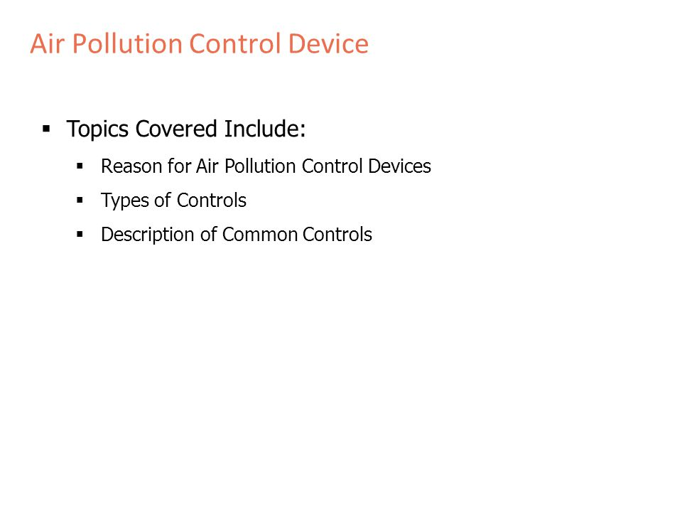 Air Pollution Control Device  Topics Covered Include:  Reason for Air Pollution Control Devices  Types of Controls  Description of Common Controls