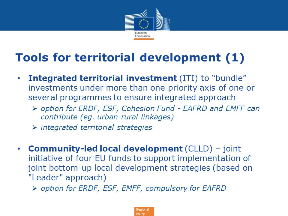Regional Policy Tools for territorial development (1) Integrated territorial investment (ITI) to bundle investments under more than one priority axis of one or several programmes to ensure integrated approach  option for ERDF, ESF, Cohesion Fund - EAFRD and EMFF can contribute (eg.