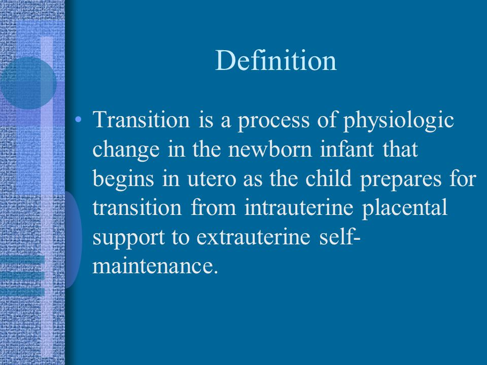 Definition Transition is a process of physiologic change in the newborn infant that begins in utero as the child prepares for transition from intrauterine placental support to extrauterine self- maintenance.