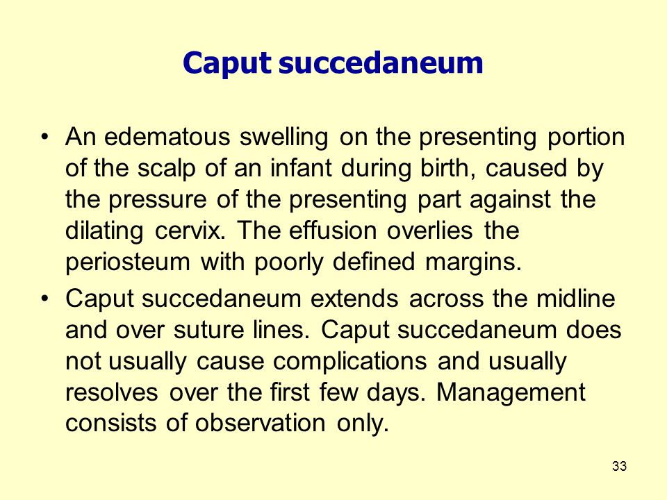 33 Caput succedaneum An edematous swelling on the presenting portion of the scalp of an infant during birth, caused by the pressure of the presenting part against the dilating cervix.