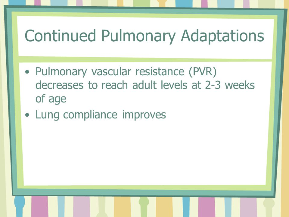 Continued Pulmonary Adaptations Pulmonary vascular resistance (PVR) decreases to reach adult levels at 2-3 weeks of age Lung compliance improves