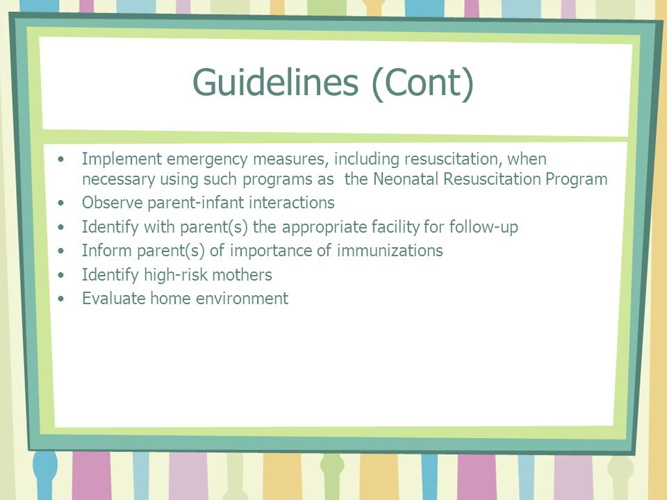 Guidelines (Cont) Implement emergency measures, including resuscitation, when necessary using such programs as the Neonatal Resuscitation Program Observe parent-infant interactions Identify with parent(s) the appropriate facility for follow-up Inform parent(s) of importance of immunizations Identify high-risk mothers Evaluate home environment