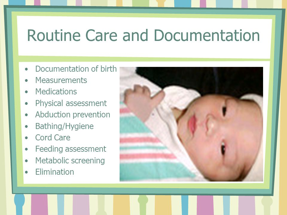 Routine Care and Documentation Documentation of birth Measurements Medications Physical assessment Abduction prevention Bathing/Hygiene Cord Care Feeding assessment Metabolic screening Elimination