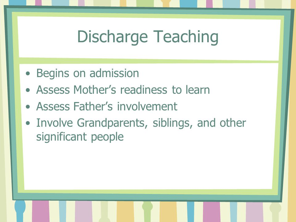 Discharge Teaching Begins on admission Assess Mother's readiness to learn Assess Father's involvement Involve Grandparents, siblings, and other significant people