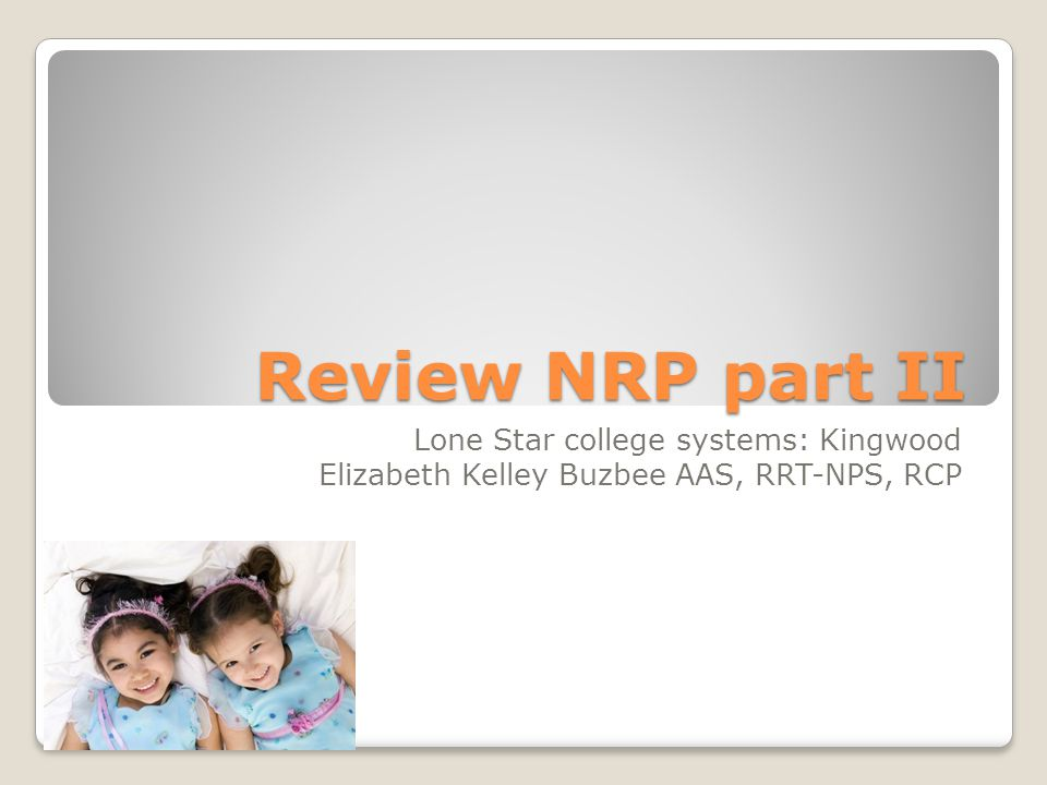 Review NRP part II Lone Star college systems: Kingwood Elizabeth Kelley Buzbee AAS, RRT-NPS, RCP