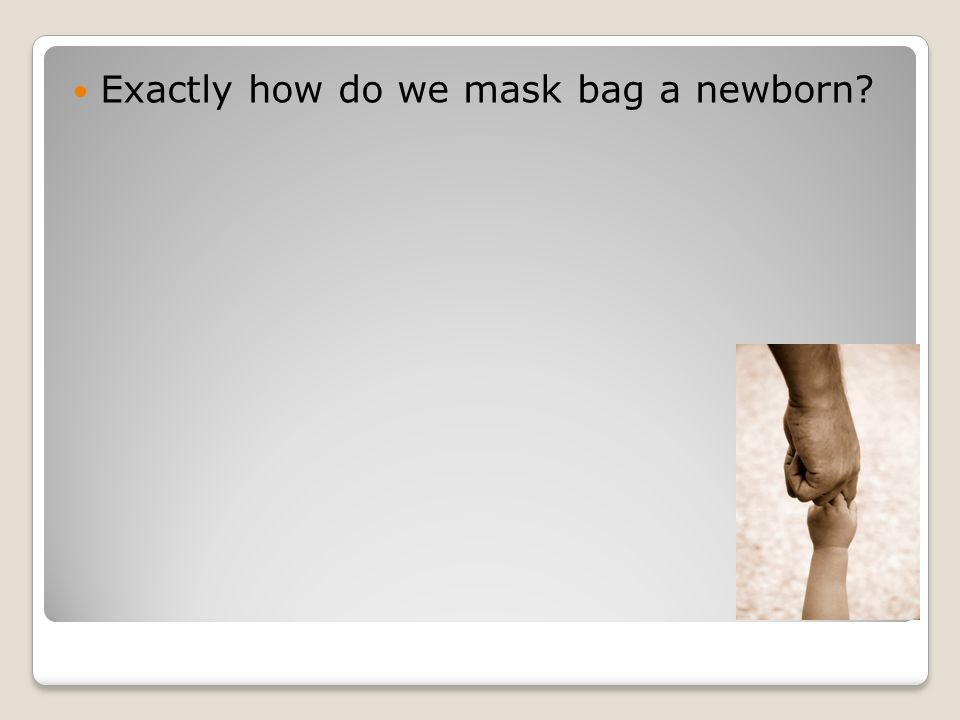 Exactly how do we mask bag a newborn