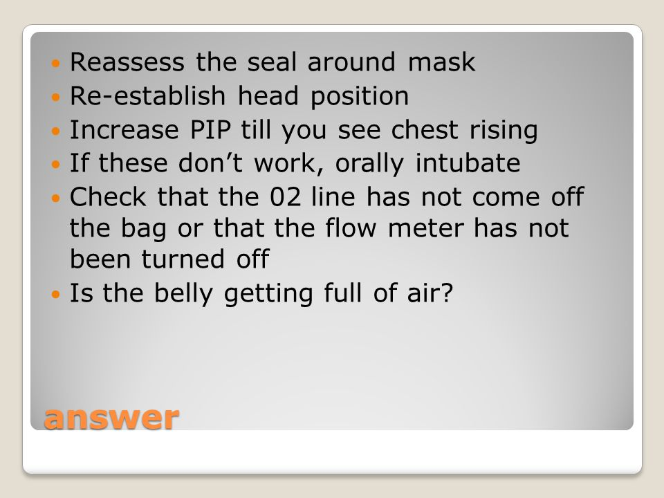 answer Reassess the seal around mask Re-establish head position Increase PIP till you see chest rising If these don't work, orally intubate Check that the 02 line has not come off the bag or that the flow meter has not been turned off Is the belly getting full of air