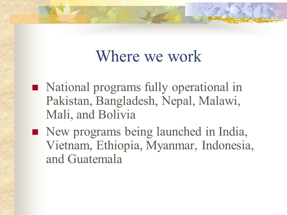Where we work National programs fully operational in Pakistan, Bangladesh, Nepal, Malawi, Mali, and Bolivia New programs being launched in India, Vietnam, Ethiopia, Myanmar, Indonesia, and Guatemala