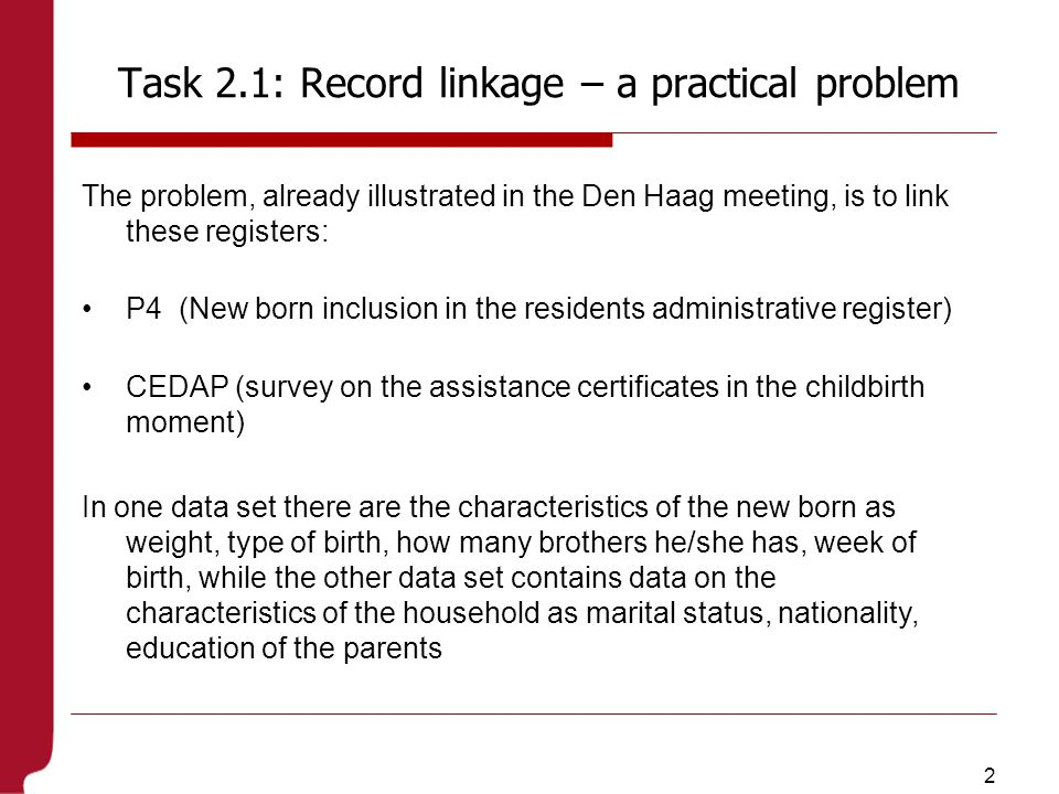 2 Task 2.1: Record linkage – a practical problem The problem, already illustrated in the Den Haag meeting, is to link these registers: P4 (New born inclusion in the residents administrative register) CEDAP (survey on the assistance certificates in the childbirth moment) In one data set there are the characteristics of the new born as weight, type of birth, how many brothers he/she has, week of birth, while the other data set contains data on the characteristics of the household as marital status, nationality, education of the parents