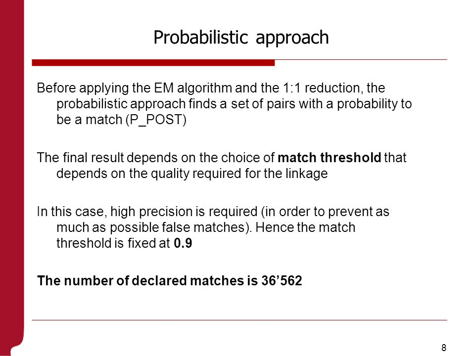 8 Probabilistic approach Before applying the EM algorithm and the 1:1 reduction, the probabilistic approach finds a set of pairs with a probability to be a match (P_POST) The final result depends on the choice of match threshold that depends on the quality required for the linkage In this case, high precision is required (in order to prevent as much as possible false matches).