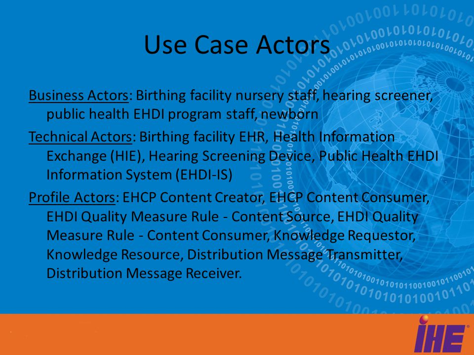 Use Case Actors Business Actors: Birthing facility nursery staff, hearing screener, public health EHDI program staff, newborn Technical Actors: Birthing facility EHR, Health Information Exchange (HIE), Hearing Screening Device, Public Health EHDI Information System (EHDI-IS) Profile Actors: EHCP Content Creator, EHCP Content Consumer, EHDI Quality Measure Rule - Content Source, EHDI Quality Measure Rule - Content Consumer, Knowledge Requestor, Knowledge Resource, Distribution Message Transmitter, Distribution Message Receiver.