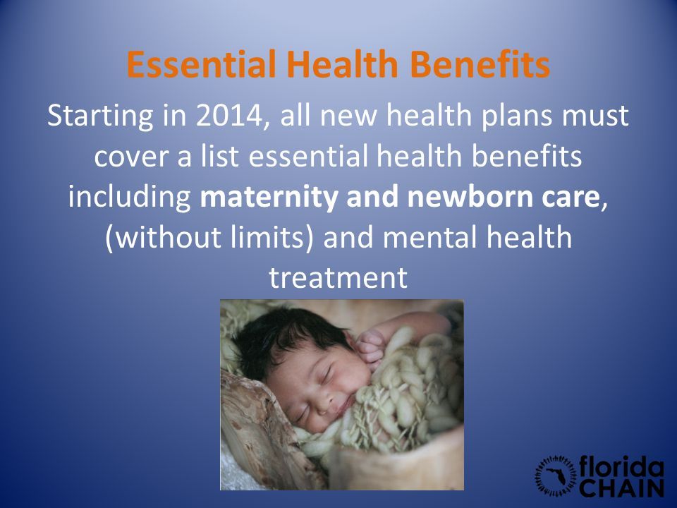 Essential Health Benefits Starting in 2014, all new health plans must cover a list essential health benefits including maternity and newborn care, (without limits) and mental health treatment