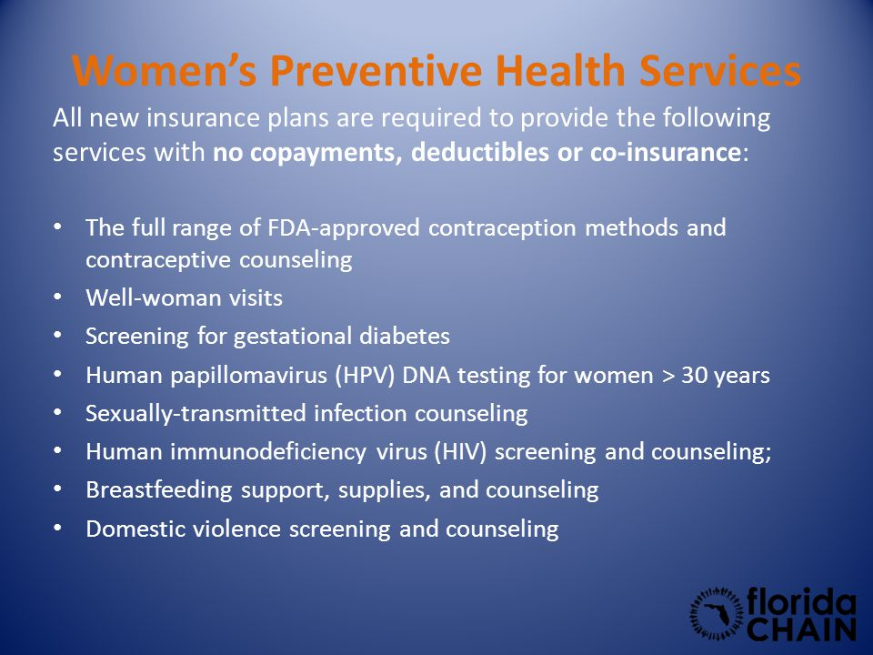 Women's Preventive Health Services All new insurance plans are required to provide the following services with no copayments, deductibles or co-insurance: The full range of FDA-approved contraception methods and contraceptive counseling Well-woman visits Screening for gestational diabetes Human papillomavirus (HPV) DNA testing for women > 30 years Sexually-transmitted infection counseling Human immunodeficiency virus (HIV) screening and counseling; Breastfeeding support, supplies, and counseling Domestic violence screening and counseling