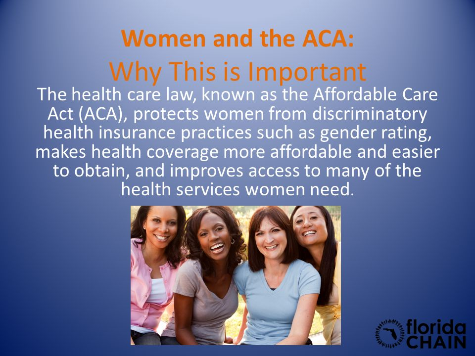 Women and the ACA: Why This is Important The health care law, known as the Affordable Care Act (ACA), protects women from discriminatory health insurance practices such as gender rating, makes health coverage more affordable and easier to obtain, and improves access to many of the health services women need.