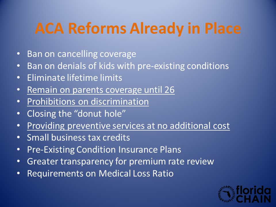 ACA Reforms Already in Place Ban on cancelling coverage Ban on denials of kids with pre-existing conditions Eliminate lifetime limits Remain on parents coverage until 26 Prohibitions on discrimination Closing the donut hole Providing preventive services at no additional cost Small business tax credits Pre-Existing Condition Insurance Plans Greater transparency for premium rate review Requirements on Medical Loss Ratio