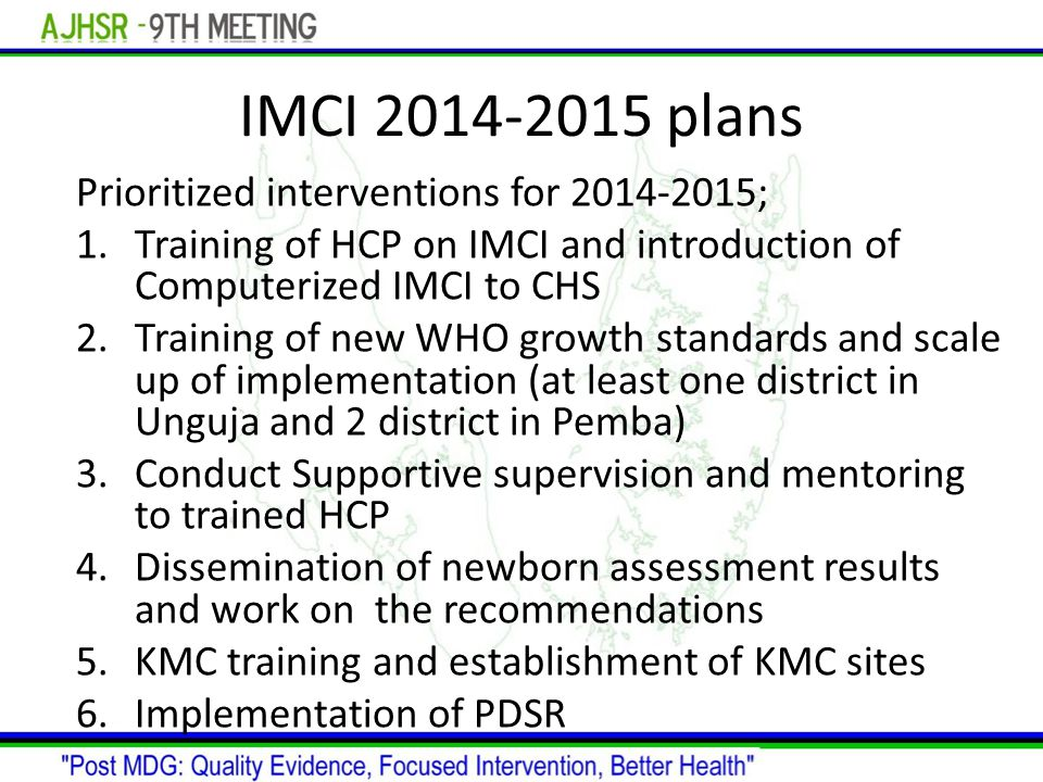 IMCI plans Prioritized interventions for ; 1.Training of HCP on IMCI and introduction of Computerized IMCI to CHS 2.Training of new WHO growth standards and scale up of implementation (at least one district in Unguja and 2 district in Pemba) 3.Conduct Supportive supervision and mentoring to trained HCP 4.Dissemination of newborn assessment results and work on the recommendations 5.KMC training and establishment of KMC sites 6.Implementation of PDSR