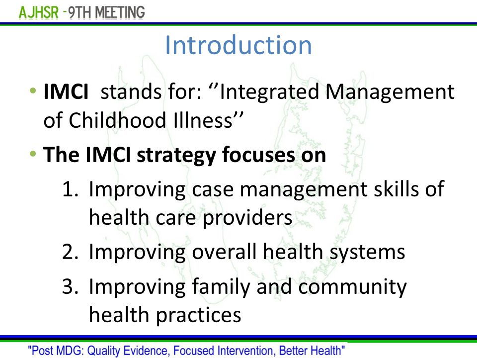 Introduction IMCI stands for: ''Integrated Management of Childhood Illness'' The IMCI strategy focuses on 1.Improving case management skills of health care providers 2.Improving overall health systems 3.Improving family and community health practices