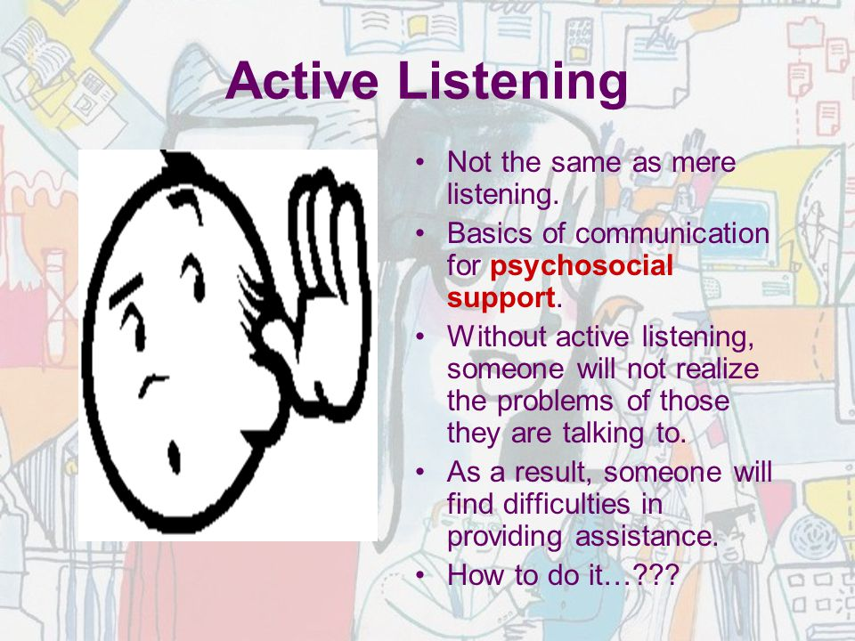 Not the same as mere listening. Basics of communication for psychosocial support. Without active listening, someone will not realize the problems of t
