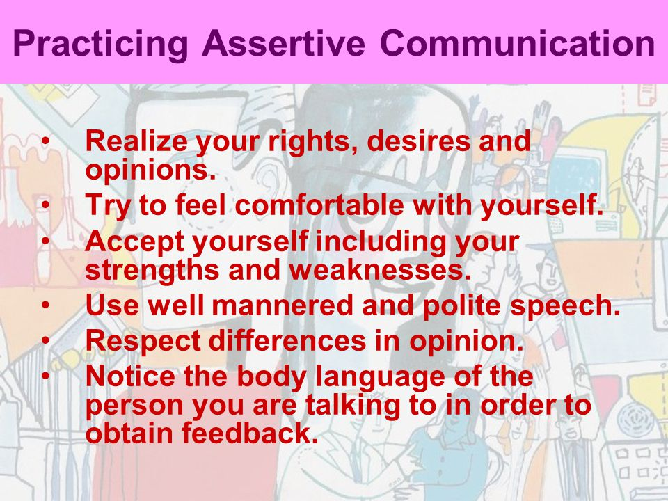 Practicing Assertive Communication Realize your rights, desires and opinions. Try to feel comfortable with yourself. Accept yourself including your st
